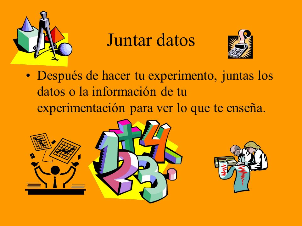 Juntar datos Después de hacer tu experimento, juntas los datos o la información de tu experimentación para ver lo que te enseña.