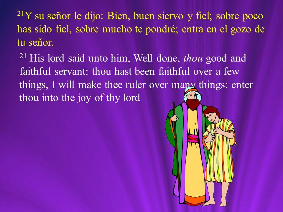 21Y su señor le dijo: Bien, buen siervo y fiel; sobre poco has sido fiel, sobre mucho te pondré; entra en el gozo de tu señor.