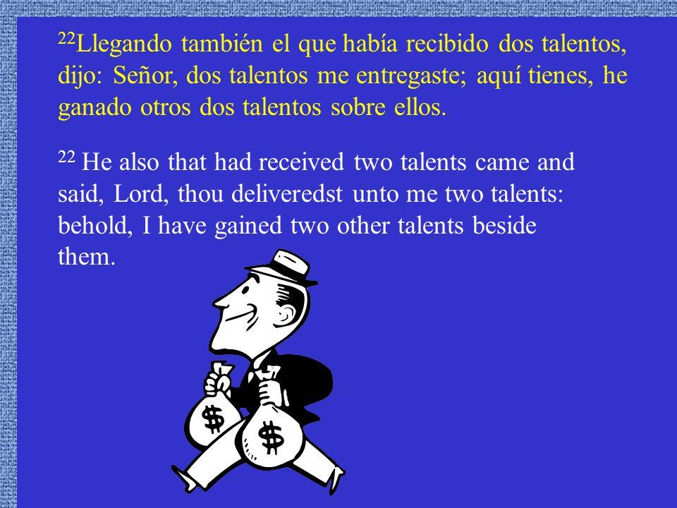 22Llegando también el que había recibido dos talentos, dijo: Señor, dos talentos me entregaste; aquí tienes, he ganado otros dos talentos sobre ellos.