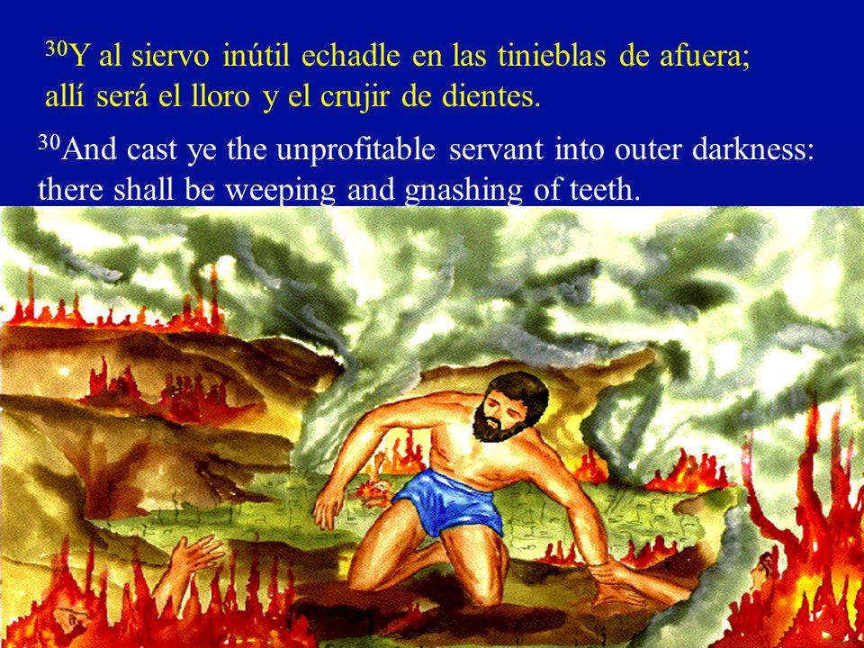 30Y al siervo inútil echadle en las tinieblas de afuera; allí será el lloro y el crujir de dientes.