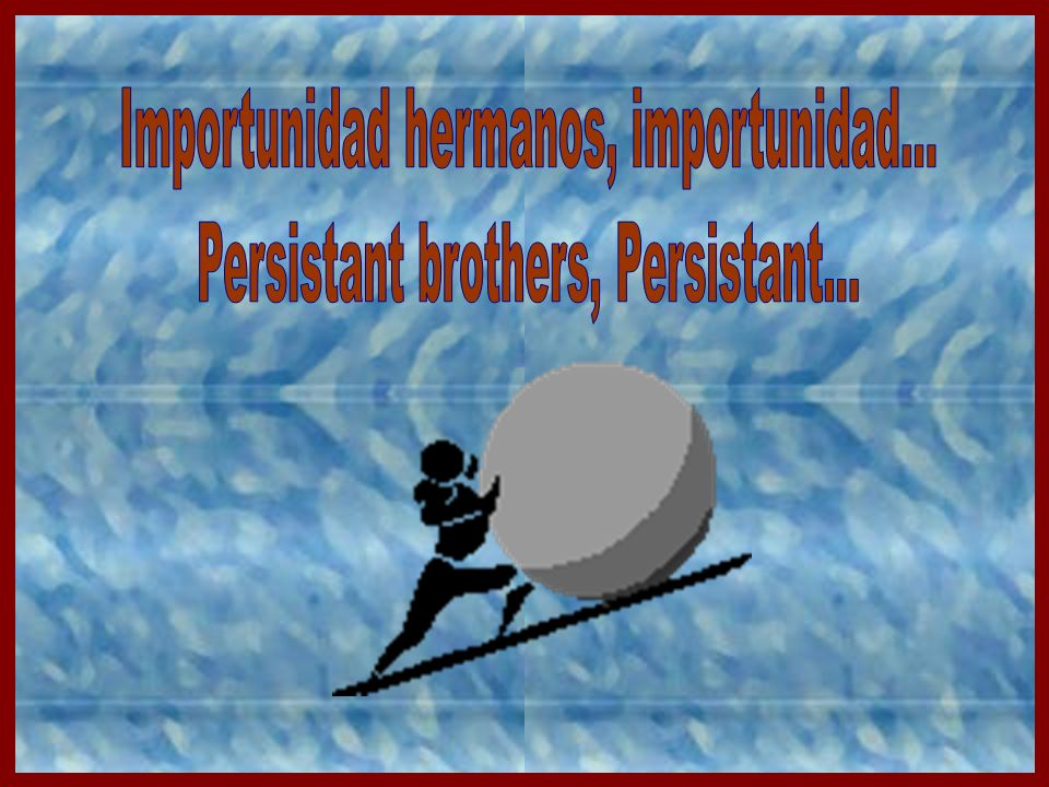 Importunidad hermanos, importunidad...