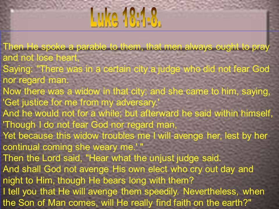 Luke 18:1-8.Then He spoke a parable to them, that men always ought to pray and not lose heart,