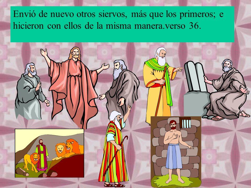 Envió de nuevo otros siervos, más que los primeros; e hicieron con ellos de la misma manera.verso 36.