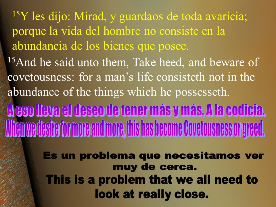 15Y les dijo: Mirad, y guardaos de toda avaricia; porque la vida del hombre no consiste en la abundancia de los bienes que posee.