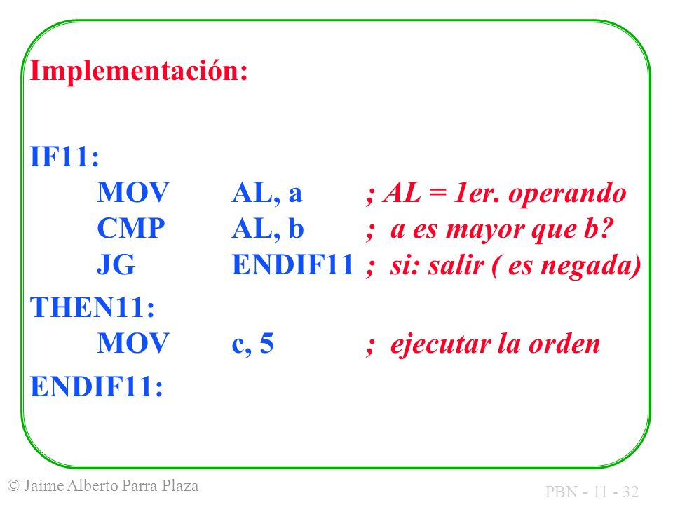 Implementación: IF11: MOV AL, a ; AL = 1er. operando CMP AL, b ; a es mayor que b JG ENDIF11 ; si: salir ( es negada)