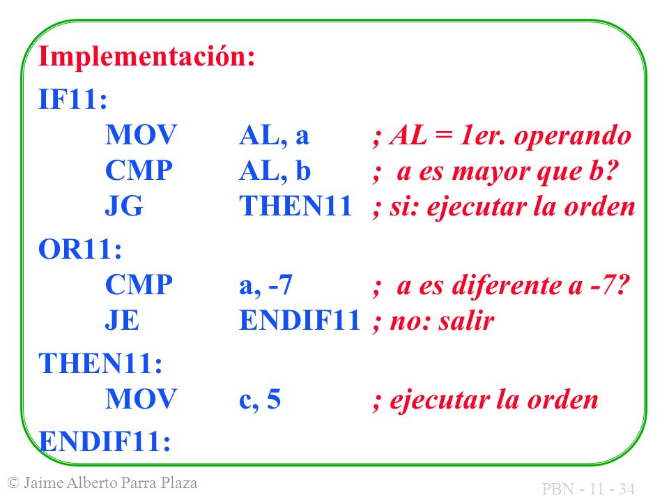 Implementación: IF11: MOV AL, a ; AL = 1er. operando CMP AL, b ; a es mayor que b JG THEN11 ; si: ejecutar la orden.