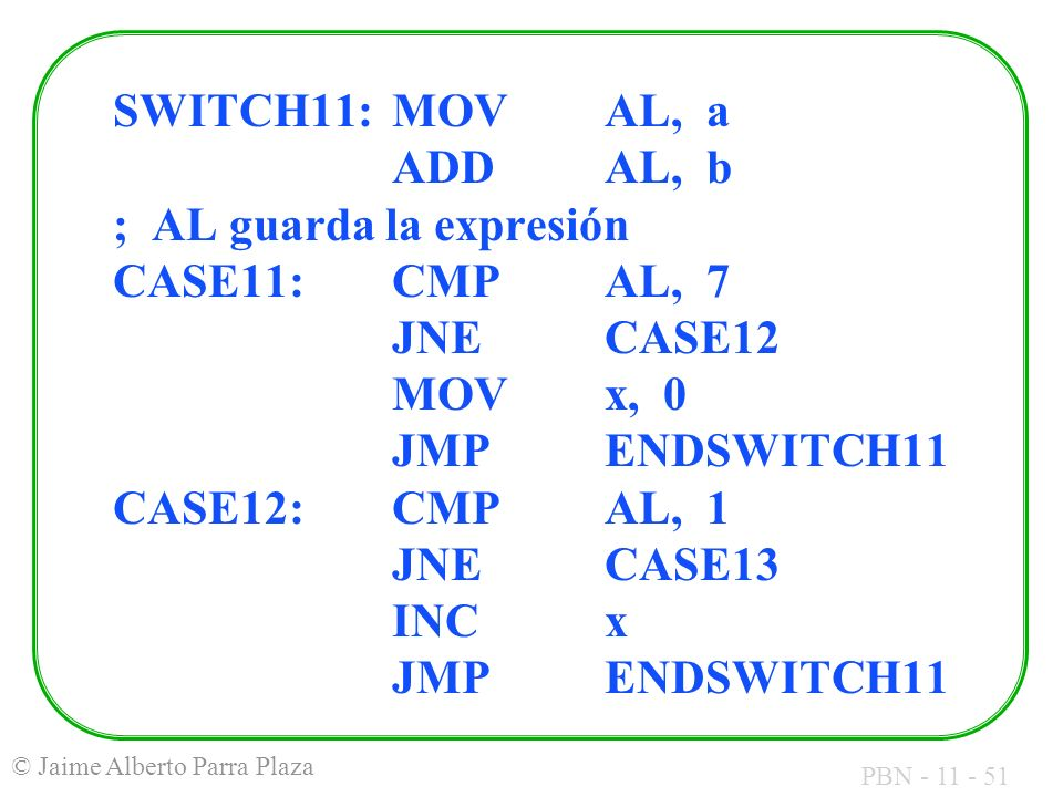 SWITCH11: MOV AL, a ADD AL, b ; AL guarda la expresión CASE11: CMP AL, 7 JNE CASE12 MOV x, 0 JMP ENDSWITCH11 CASE12: CMP AL, 1 JNE CASE13 INC x JMP ENDSWITCH11