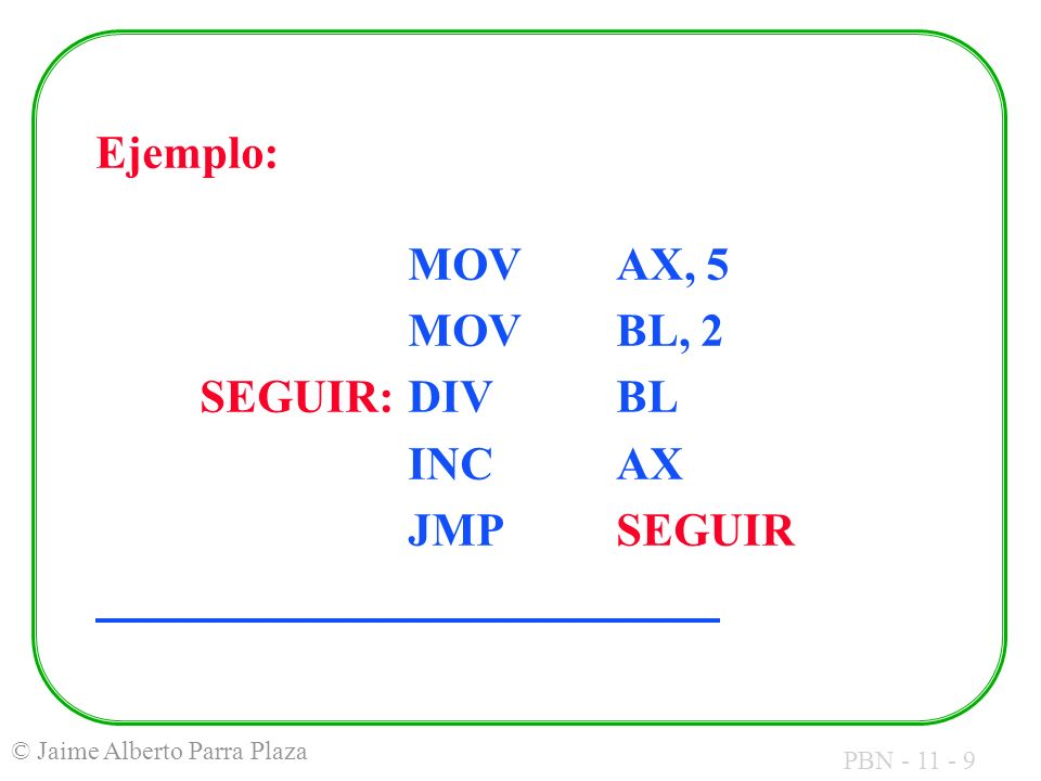 Ejemplo: MOV AX, 5 MOV BL, 2 SEGUIR: DIV BL INC AX JMP SEGUIR
