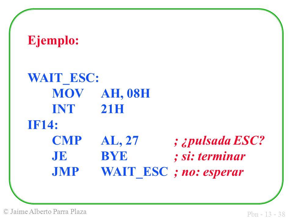 Ejemplo: WAIT_ESC: MOV AH, 08H INT 21H IF14: CMP AL, 27 ; ¿pulsada ESC.