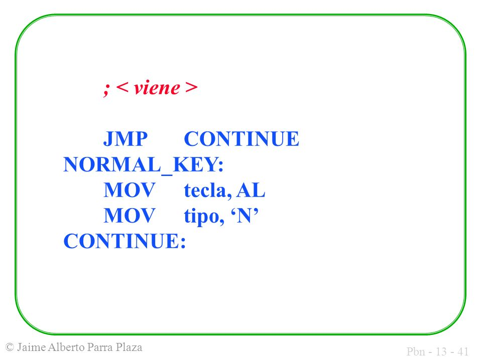 ; < viene > JMP CONTINUE NORMAL_KEY: MOV tecla, AL MOV tipo, 'N' CONTINUE:
