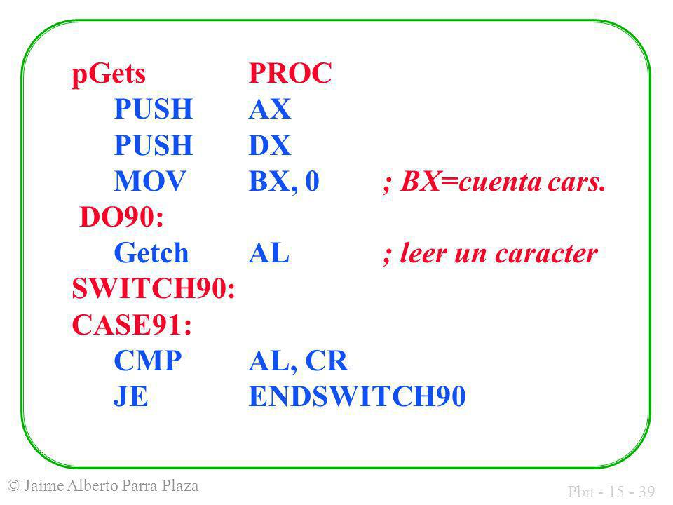 pGets. PROC. PUSH. AX. PUSH. DX. MOV. BX, 0. ; BX=cuenta cars. DO90:
