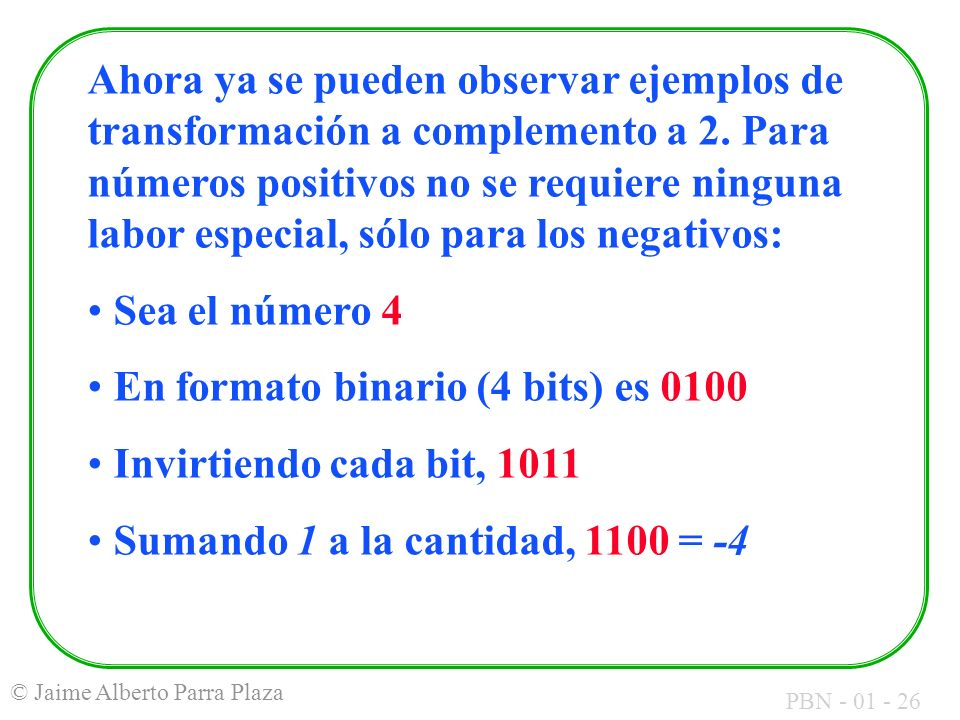 Ahora ya se pueden observar ejemplos de transformación a complemento a 2. Para números positivos no se requiere ninguna labor especial, sólo para los negativos: