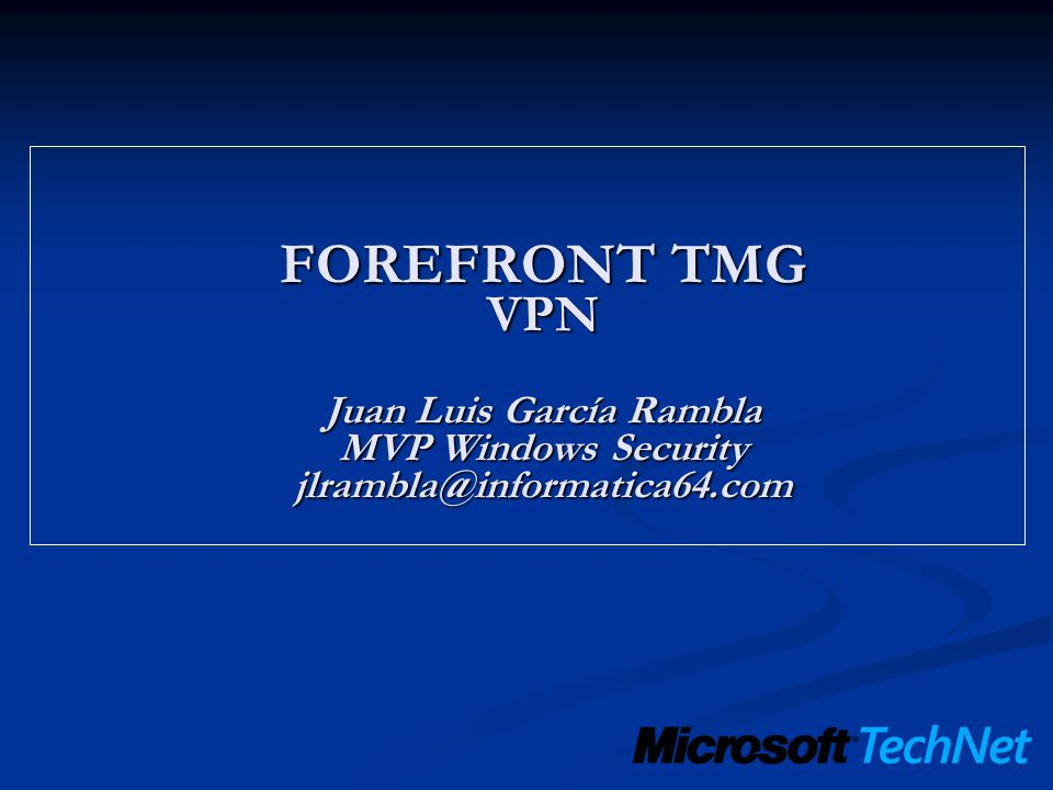 FOREFRONT TMG VPN Juan Luis García Rambla MVP Windows Security jlrambla@informatica64.com