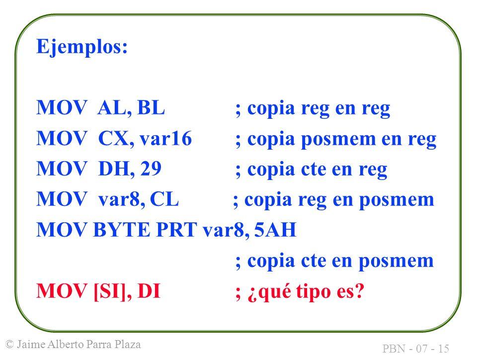 Ejemplos: MOV AL, BL ; copia reg en reg. MOV CX, var16 ; copia posmem en reg. MOV DH, 29 ; copia cte en reg.