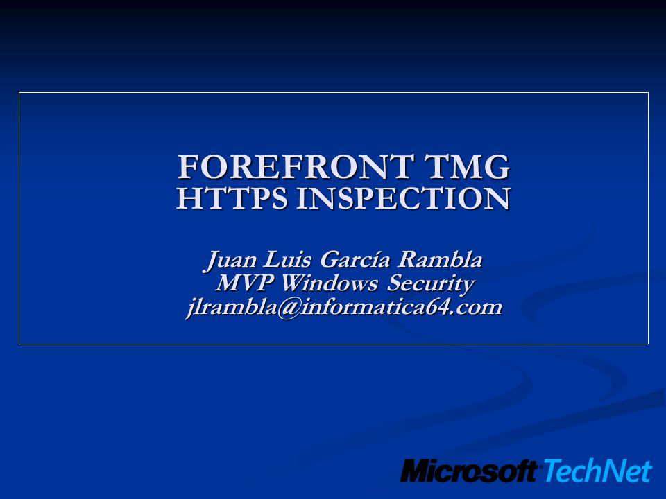 FOREFRONT TMG HTTPS INSPECTION Juan Luis García Rambla MVP Windows Security jlrambla@informatica64.com