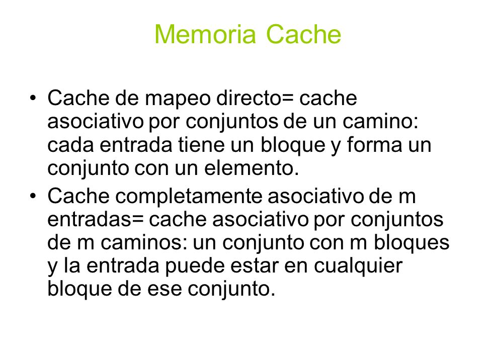 Memoria Cache Cache de mapeo directo= cache asociativo por conjuntos de un camino: cada entrada tiene un bloque y forma un conjunto con un elemento.