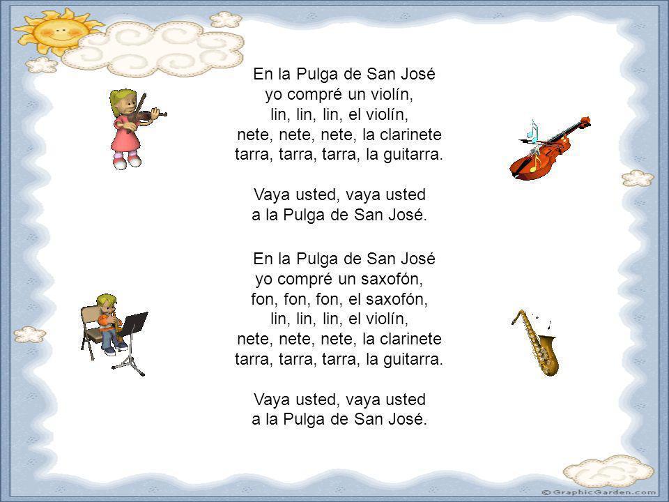En la Pulga de San José yo compré un violín, lin, lin, lin, el violín, nete, nete, nete, la clarinete tarra, tarra, tarra, la guitarra. Vaya usted, vaya usted a la Pulga de San José.