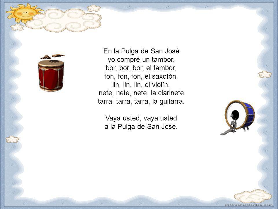 En la Pulga de San José yo compré un tambor, bor, bor, bor, el tambor, fon, fon, fon, el saxofón, lin, lin, lin, el violín, nete, nete, nete, la clarinete tarra, tarra, tarra, la guitarra.