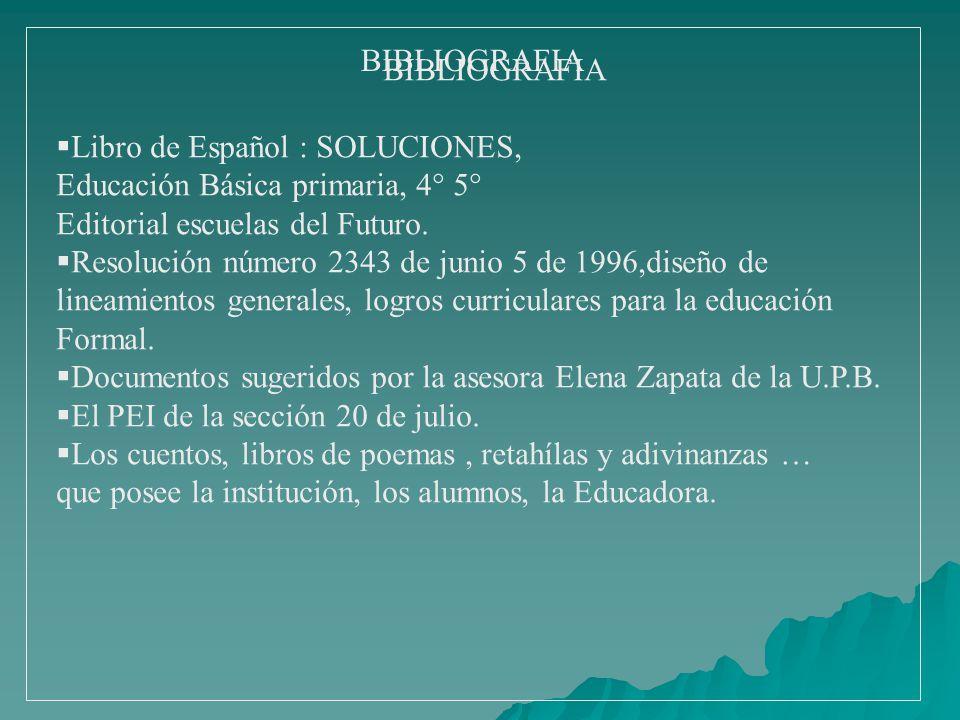 BIBLIOGRAFIA BIBLIOGRAFIA. Libro de Español : SOLUCIONES, Educación Básica primaria, 4° 5° Editorial escuelas del Futuro.