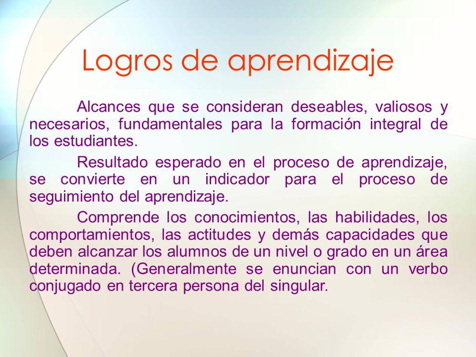 Logros de aprendizaje Alcances que se consideran deseables, valiosos y necesarios, fundamentales para la formación integral de los estudiantes.