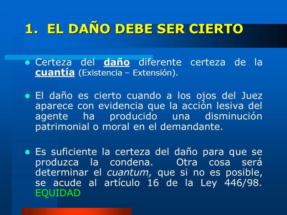 1. EL DAÑO DEBE SER CIERTO Certeza del daño diferente certeza de la cuantía (Existencia – Extensión).