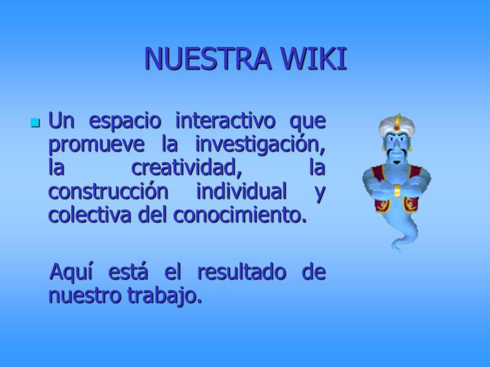 NUESTRA WIKI Un espacio interactivo que promueve la investigación, la creatividad, la construcción individual y colectiva del conocimiento.