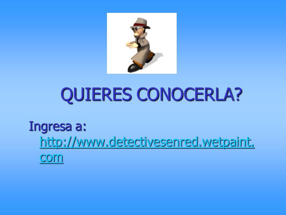 QUIERES CONOCERLA Ingresa a: http://www.detectivesenred.wetpaint.com