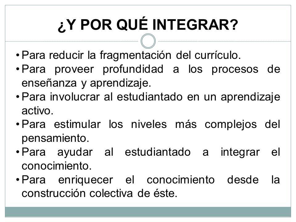 ¿Y POR QUÉ INTEGRAR Para reducir la fragmentación del currículo.