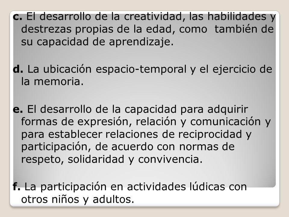 c. El desarrollo de la creatividad, las habilidades y destrezas propias de la edad, como también de su capacidad de aprendizaje.
