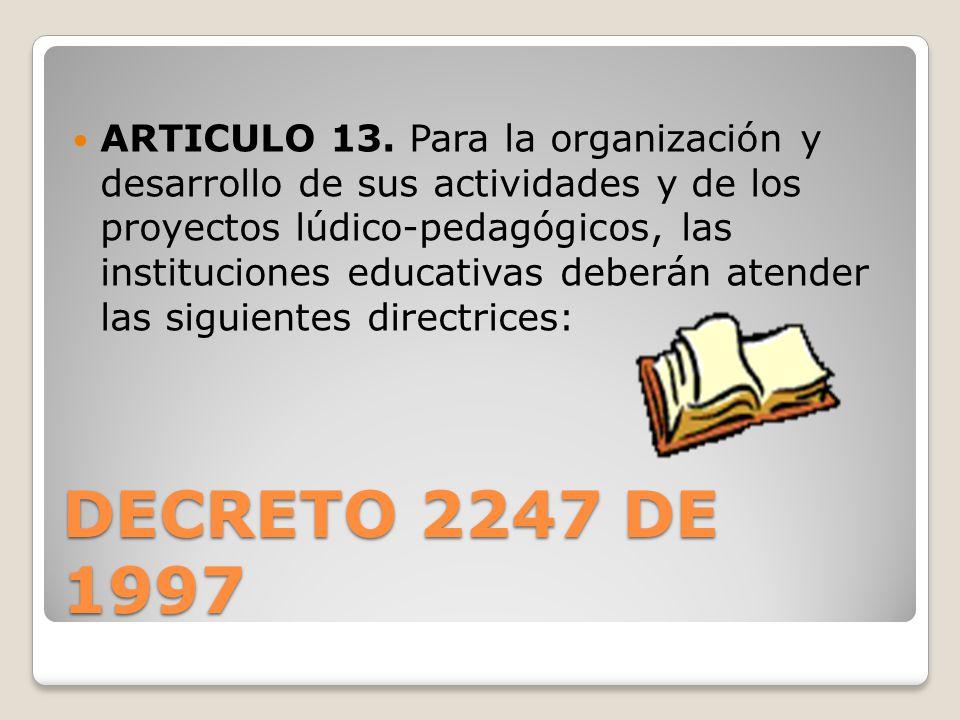 ARTICULO 13. Para la organización y desarrollo de sus actividades y de los proyectos lúdico-pedagógicos, las instituciones educativas deberán atender las siguientes directrices: