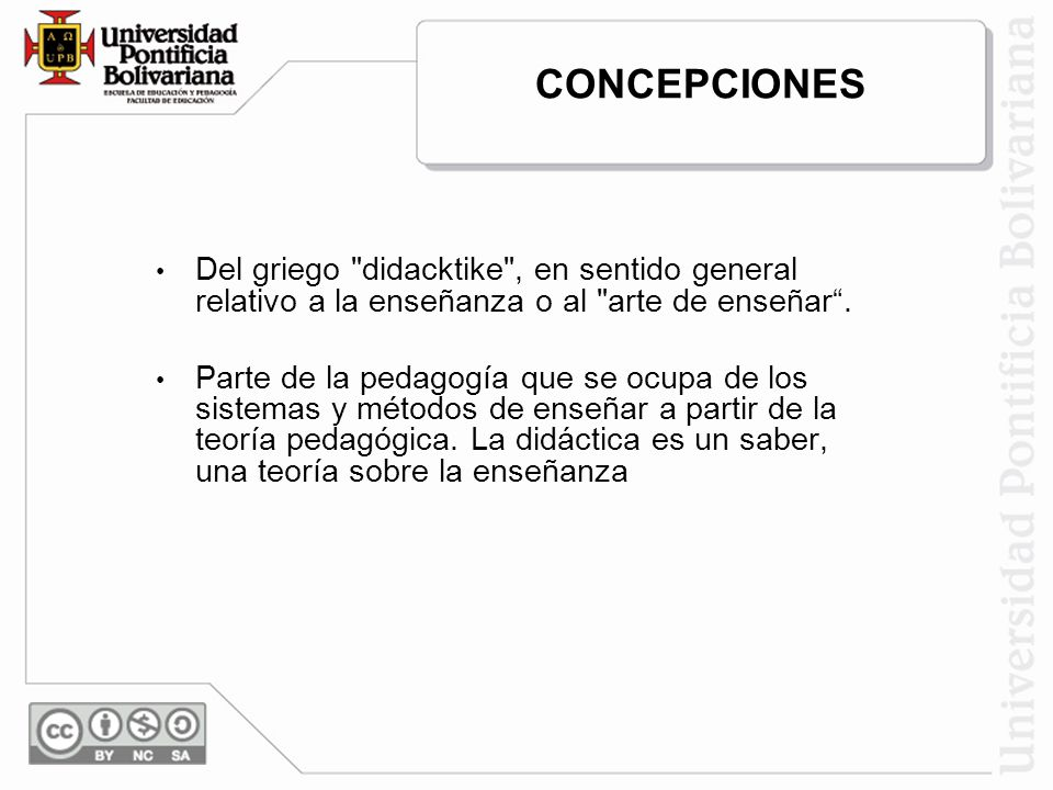 CONCEPCIONES Del griego didacktike , en sentido general relativo a la enseñanza o al arte de enseñar .