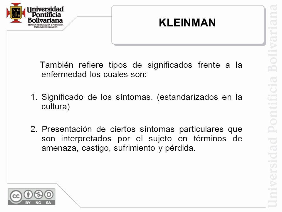 KLEINMAN También refiere tipos de significados frente a la enfermedad los cuales son: 1. Significado de los síntomas. (estandarizados en la cultura)