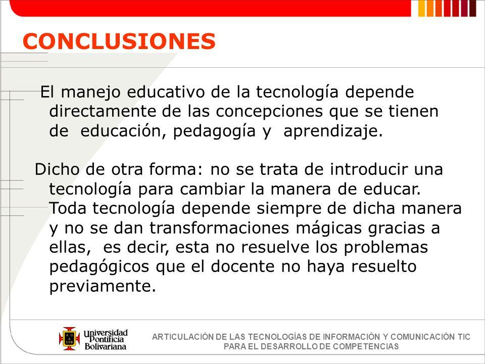 CONCLUSIONES El manejo educativo de la tecnología depende directamente de las concepciones que se tienen de educación, pedagogía y aprendizaje.