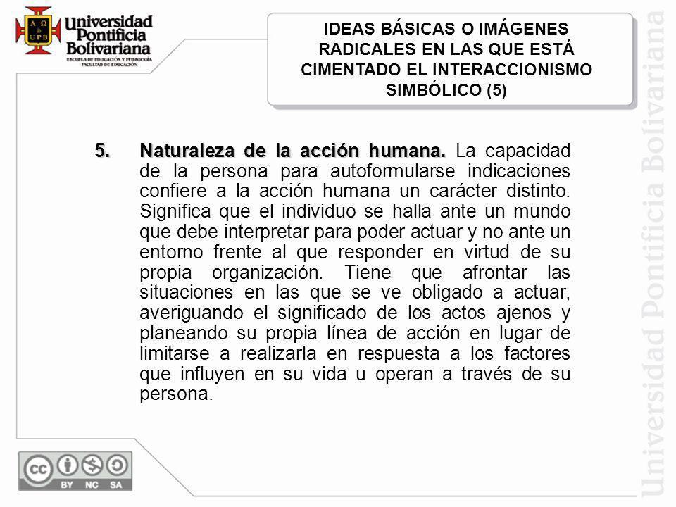 IDEAS BÁSICAS O IMÁGENES RADICALES EN LAS QUE ESTÁ CIMENTADO EL INTERACCIONISMO SIMBÓLICO (5)