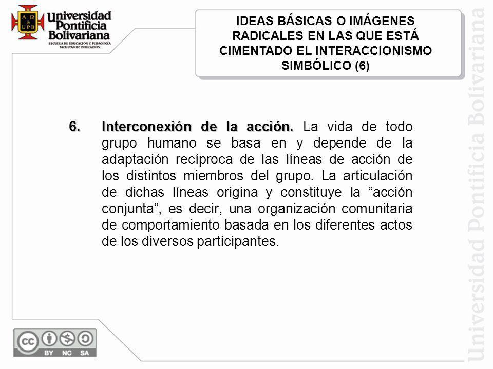IDEAS BÁSICAS O IMÁGENES RADICALES EN LAS QUE ESTÁ CIMENTADO EL INTERACCIONISMO SIMBÓLICO (6)