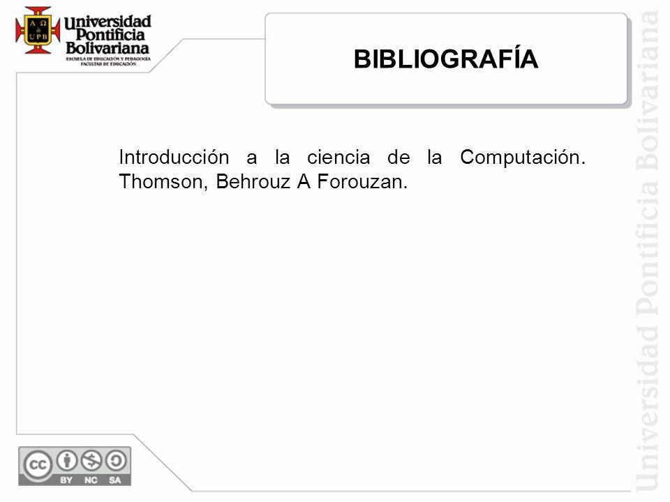 BIBLIOGRAFÍA Introducción a la ciencia de la Computación. Thomson, Behrouz A Forouzan.