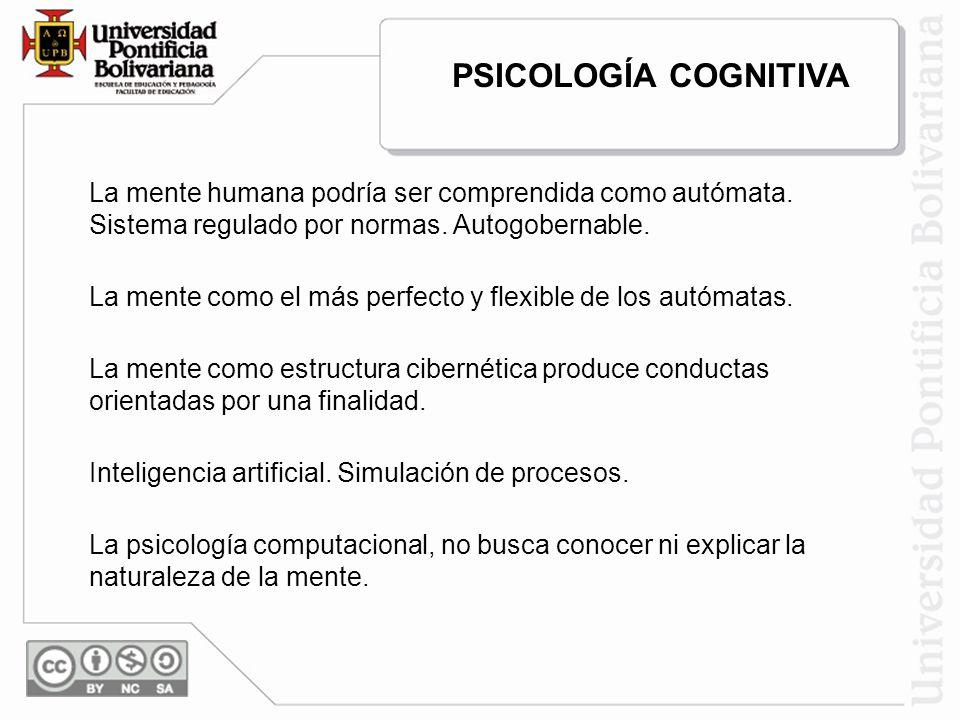 PSICOLOGÍA COGNITIVA La mente humana podría ser comprendida como autómata. Sistema regulado por normas. Autogobernable.