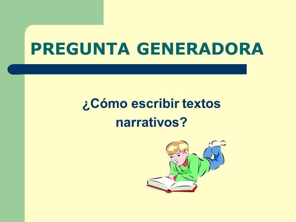 PREGUNTA GENERADORA ¿Cómo escribir textos narrativos