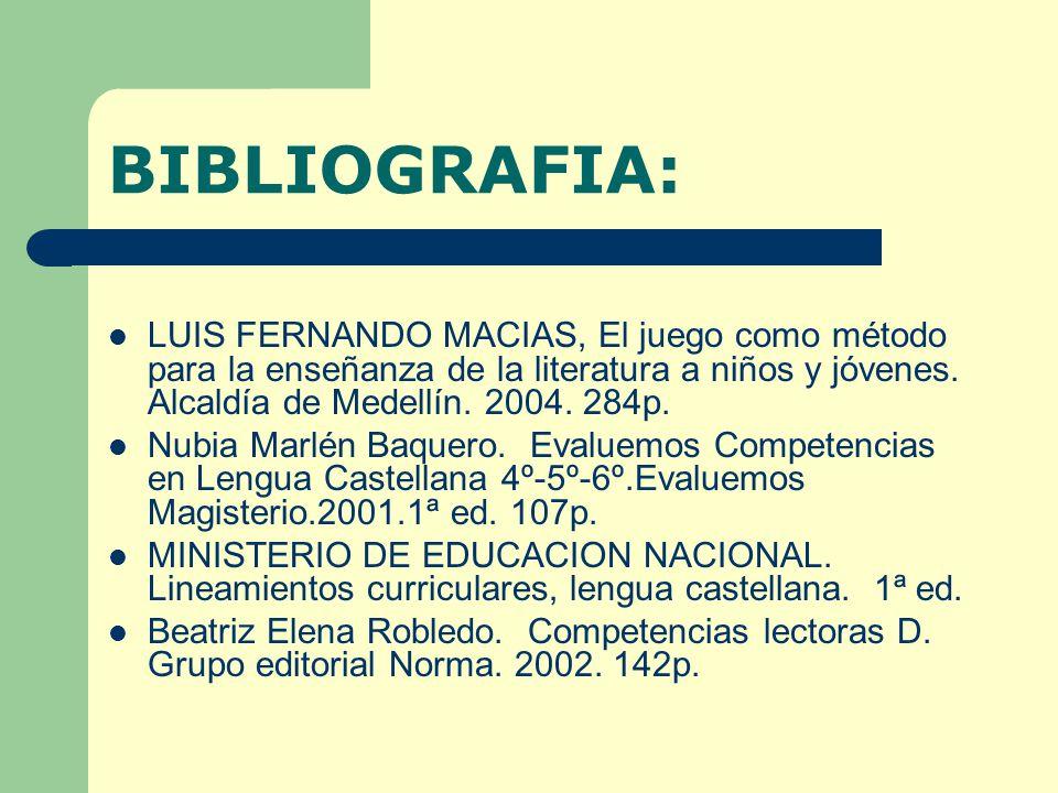 BIBLIOGRAFIA: LUIS FERNANDO MACIAS, El juego como método para la enseñanza de la literatura a niños y jóvenes. Alcaldía de Medellín. 2004. 284p.
