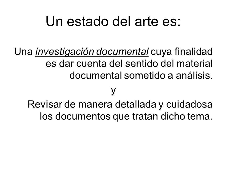 Un estado del arte es: Una investigación documental cuya finalidad es dar cuenta del sentido del material documental sometido a análisis.
