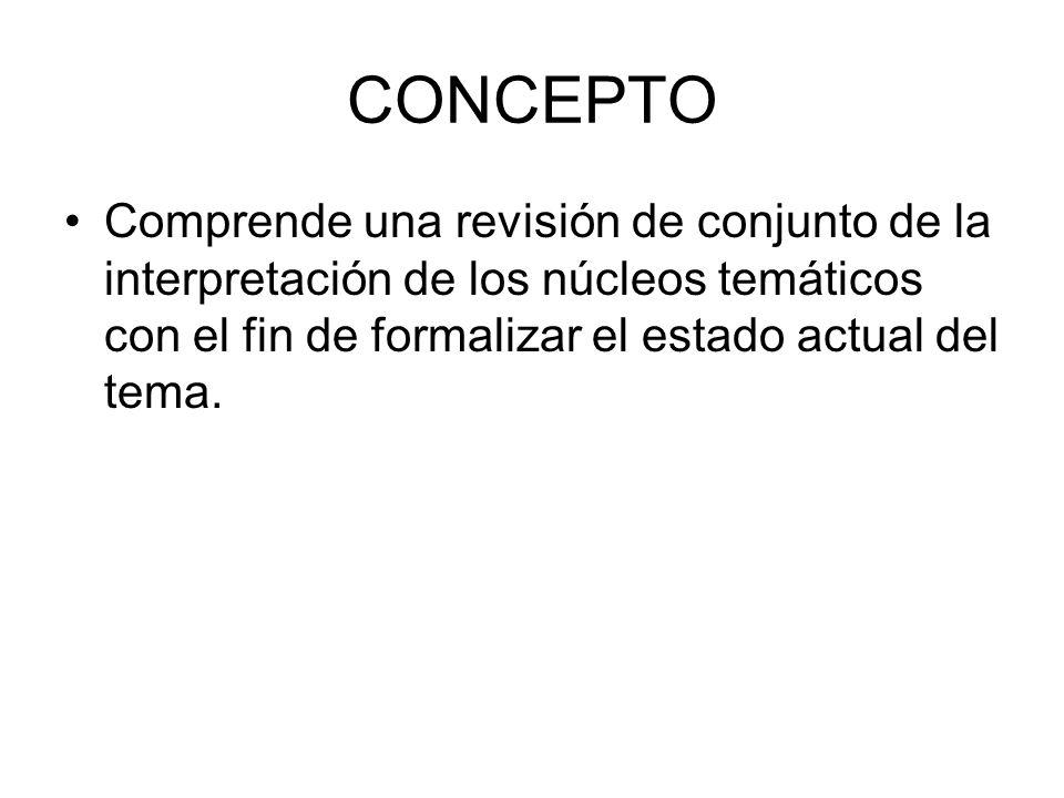 CONCEPTO Comprende una revisión de conjunto de la interpretación de los núcleos temáticos con el fin de formalizar el estado actual del tema.