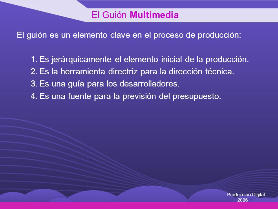 El Guión Multimedia El guión es un elemento clave en el proceso de producción: Es jerárquicamente el elemento inicial de la producción.