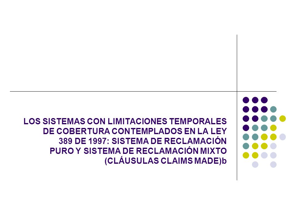 LOS SISTEMAS CON LIMITACIONES TEMPORALES DE COBERTURA CONTEMPLADOS EN LA LEY 389 DE 1997: SISTEMA DE RECLAMACIÓN PURO Y SISTEMA DE RECLAMACIÓN MIXTO (CLÁUSULAS CLAIMS MADE)b