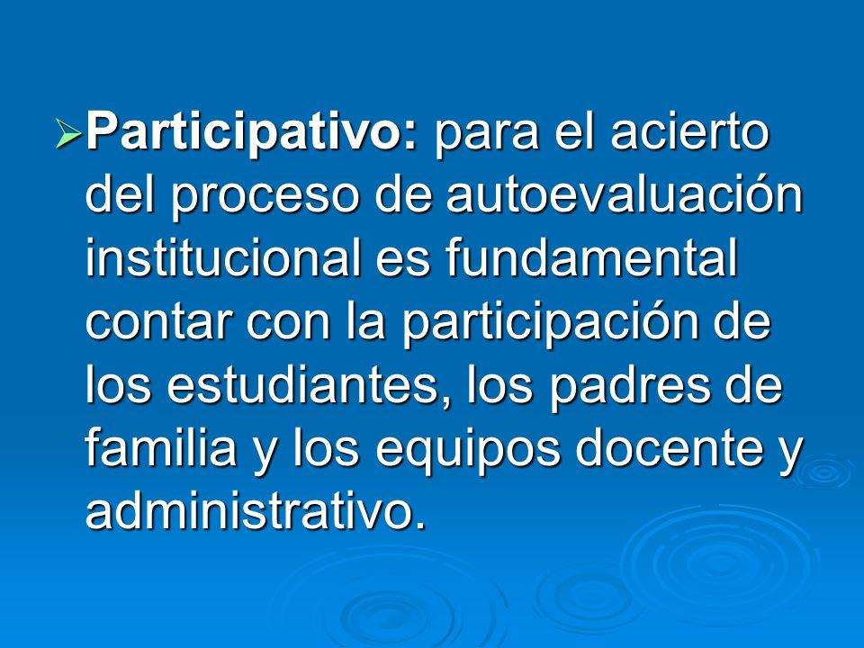 Participativo: para el acierto del proceso de autoevaluación institucional es fundamental contar con la participación de los estudiantes, los padres de familia y los equipos docente y administrativo.