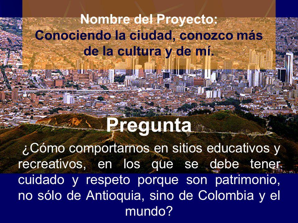 Nombre del Proyecto: Conociendo la ciudad, conozco más de la cultura y de mí.