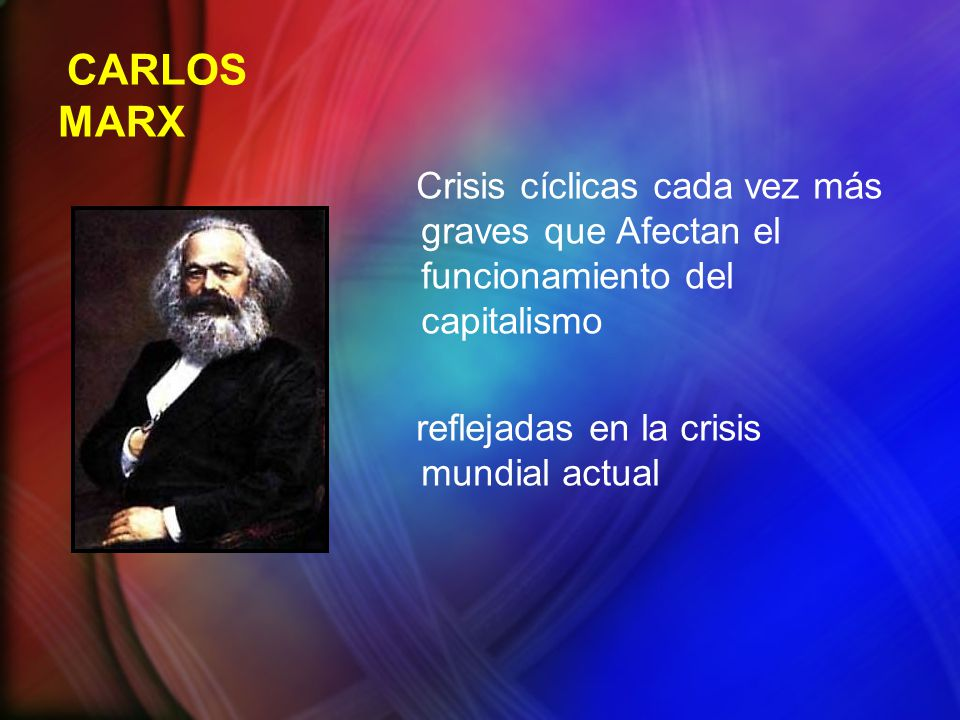 CARLOS MARX Crisis cíclicas cada vez más graves que Afectan el funcionamiento del capitalismo reflejadas en la crisis mundial actual