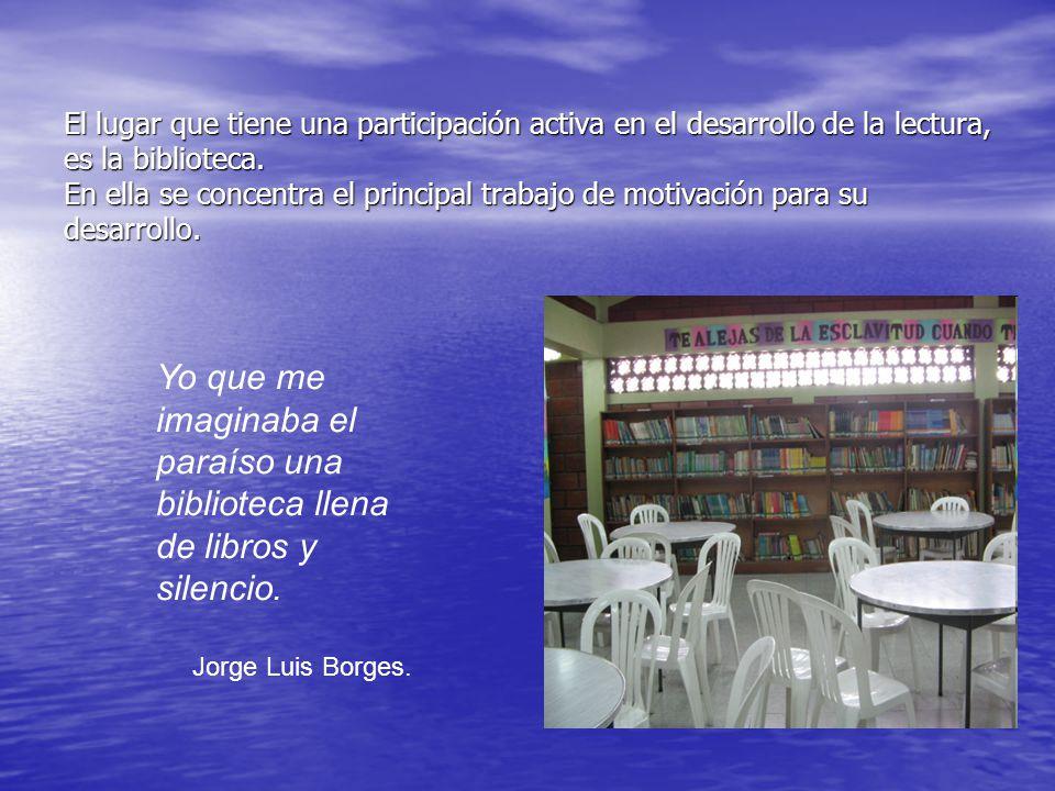 El lugar que tiene una participación activa en el desarrollo de la lectura, es la biblioteca. En ella se concentra el principal trabajo de motivación para su desarrollo.