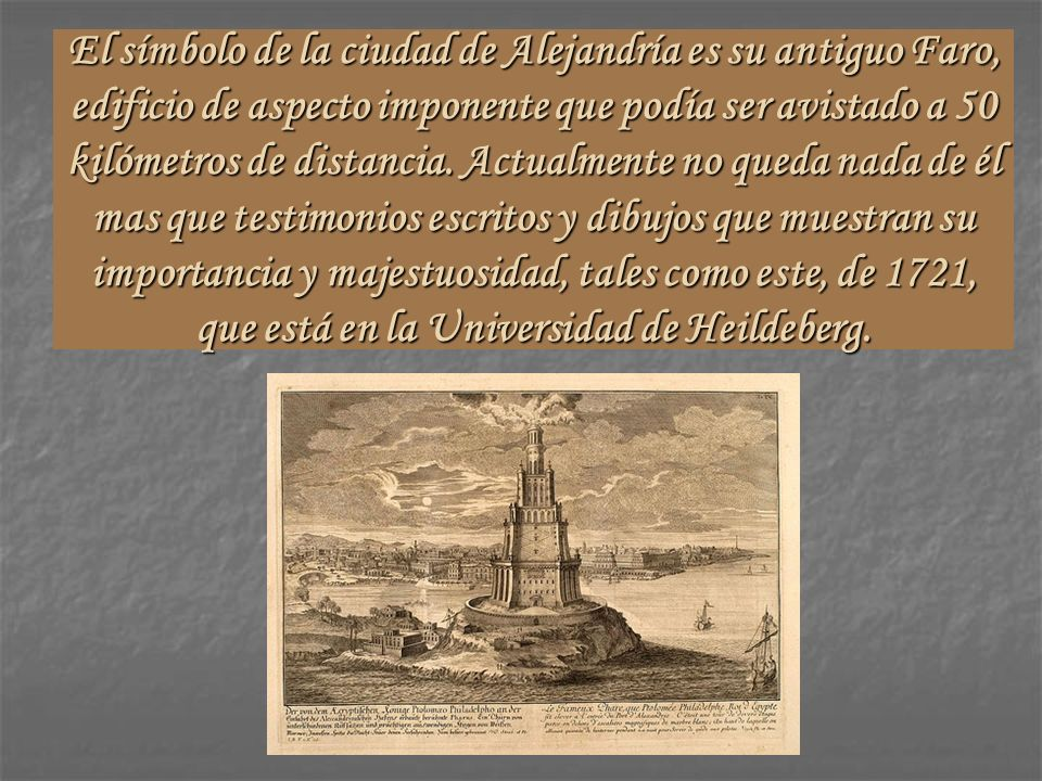 El símbolo de la ciudad de Alejandría es su antiguo Faro, edificio de aspecto imponente que podía ser avistado a 50 kilómetros de distancia.