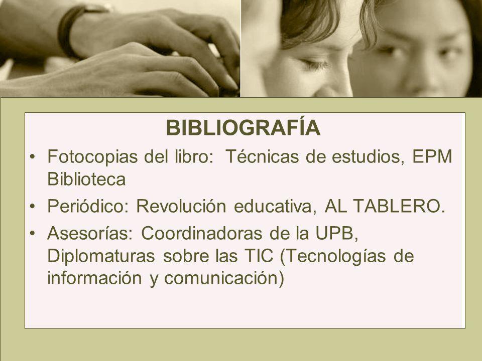BIBLIOGRAFÍA Fotocopias del libro: Técnicas de estudios, EPM Biblioteca. Periódico: Revolución educativa, AL TABLERO.