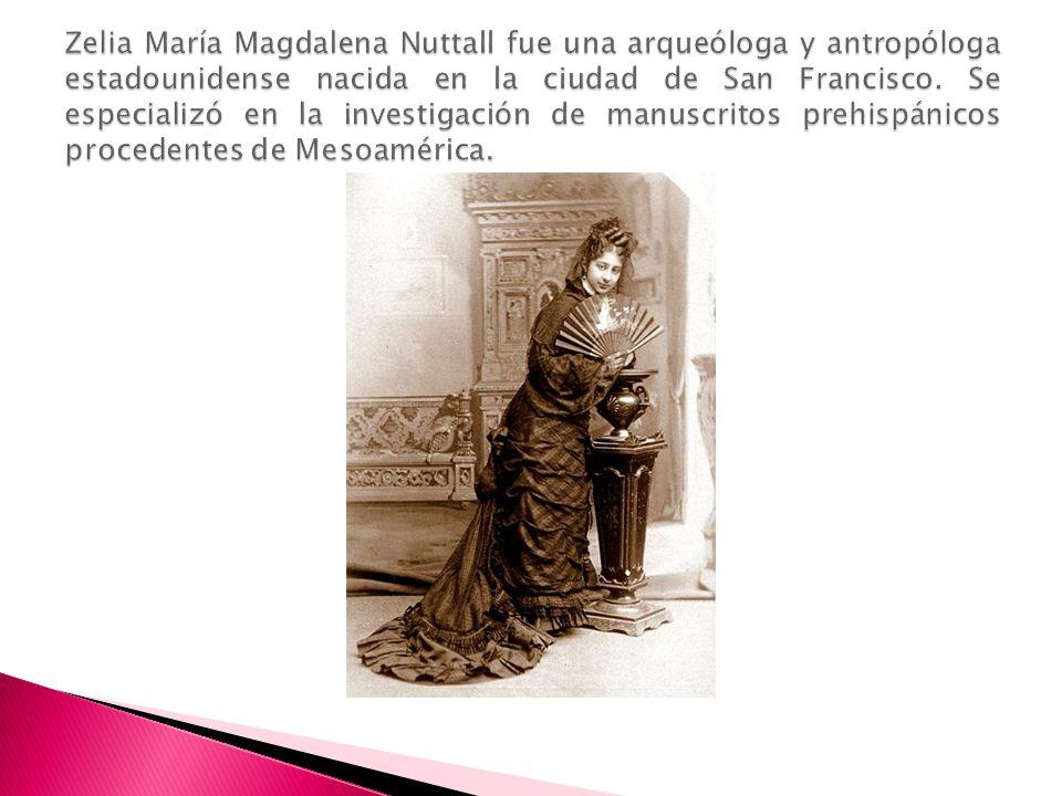 Zelia María Magdalena Nuttall fue una arqueóloga y antropóloga estadounidense nacida en la ciudad de San Francisco.